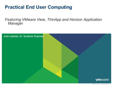 © 2009 VMware Inc. All rights reserved Practical End User Computing Featuring VMware View, ThinApp and Horizon Application Manager Josh Liebster, Sr. Systems.