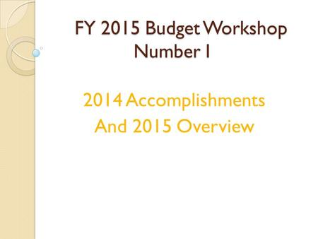 FY 2015 Budget Workshop Number I 2014 Accomplishments And 2015 Overview.