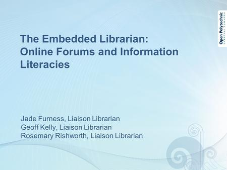 The Embedded Librarian: Online Forums and Information Literacies Jade Furness, Liaison Librarian Geoff Kelly, Liaison Librarian Rosemary Rishworth, Liaison.