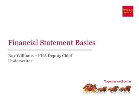 Financial Statement Basics Roy Williams – FHA Deputy Chief Underwriter.