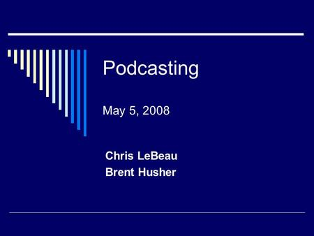 Podcasting May 5, 2008 Chris LeBeau Brent Husher.