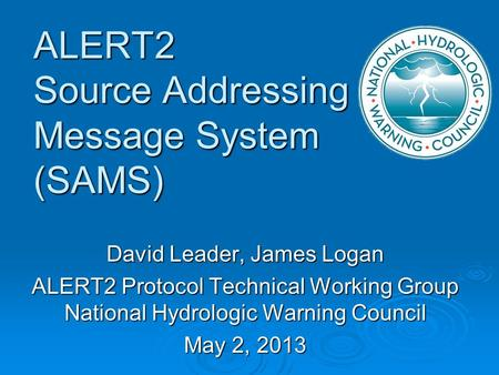 ALERT2 Source Addressing Message System (SAMS) David Leader, James Logan ALERT2 Protocol Technical Working Group National Hydrologic Warning Council May.