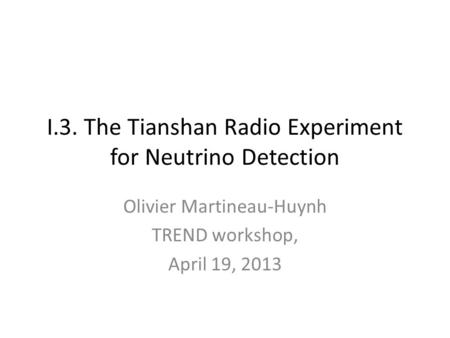 I.3. The Tianshan Radio Experiment for Neutrino Detection Olivier Martineau-Huynh TREND workshop, April 19, 2013.