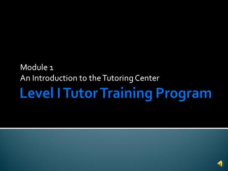 Module 1 An Introduction to the Tutoring Center  3 levels of tutor training  Level 1: Regular Tutor  Level 2: Advanced Tutor  Level 3: Master Tutor.