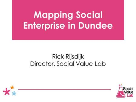 Mapping Social Enterprise in Dundee Rick Rijsdijk Director, Social Value Lab.