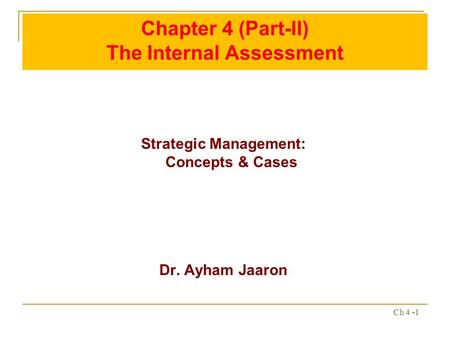 Ch 4 -1 Chapter 4 (Part-II) The Internal Assessment Strategic Management: Concepts & Cases Dr. Ayham Jaaron.