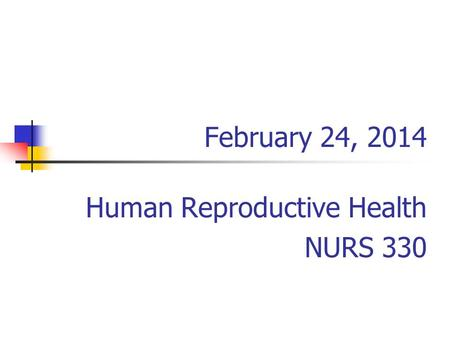February 24, 2014 Human Reproductive Health NURS 330.