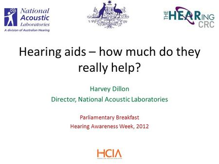 Harvey Dillon Director, National Acoustic Laboratories Parliamentary Breakfast Hearing Awareness Week, 2012 Hearing aids – how much do they really help?