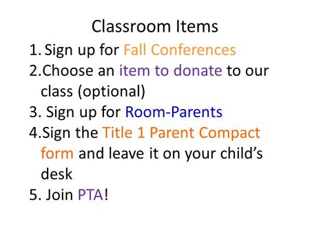 Classroom Items 1.Sign up for Fall Conferences 2.Choose an item to donate to our class (optional) 3. Sign up for Room-Parents 4.Sign the Title 1 Parent.