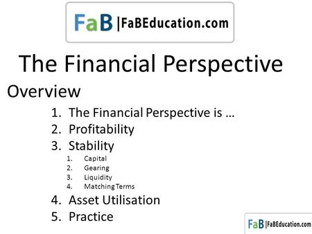 The Financial Perspective 1.The Financial Perspective is … 2.Profitability 3.Stability 1.Capital 2.Gearing 3.Liquidity 4.Matching Terms 4.Asset Utilisation.