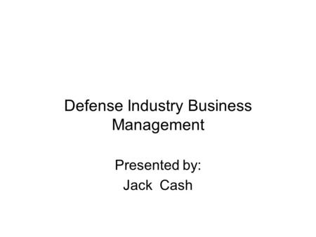 Defense Industry Business Management Presented by: Jack Cash.