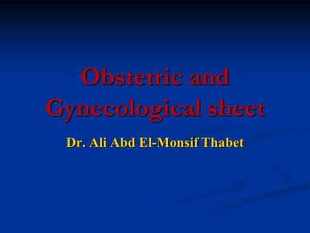 Obstetric and Gynecological sheet Dr. Ali Abd El-Monsif Thabet.
