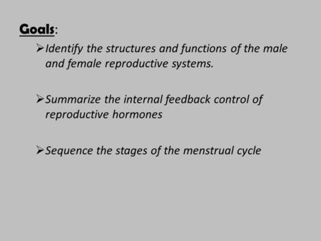 Goals :  Identify the structures and functions of the male and female reproductive systems.  Summarize the internal feedback control of reproductive.