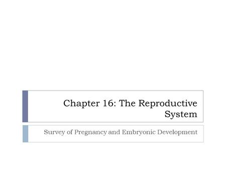 Chapter 16: The Reproductive System Survey of Pregnancy and Embryonic Development.