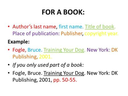 FOR A BOOK: Author's last name, first name. Title of book. Place of publication: Publisher, copyright year. Example: Fogle, Bruce. Training Your Dog. New.