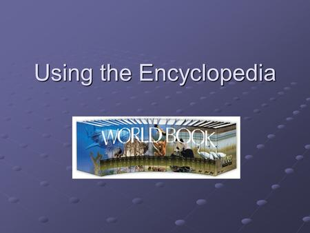 Using the Encyclopedia. Types of Encyclopedias Hard Copy World Book Encyclopedia World Book Encyclopedia Encyclopedia Americana Encyclopedia AmericanaElectronic: