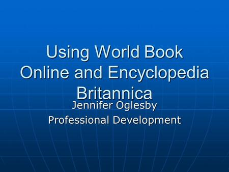 Using World Book Online and Encyclopedia Britannica Jennifer Oglesby Professional Development.