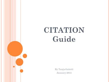 CITATION Guide By Tanja Galetti January 2013. DO YOU KNOW HOW TO CITE YOUR SOURCES? Citing your sources is important to give credit to someone else's.