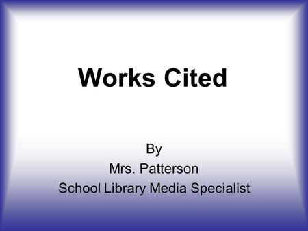 Works Cited By Mrs. Patterson School Library Media Specialist.