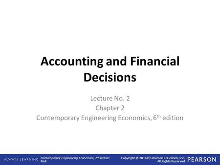 Contemporary Engineering Economics, 6 th edition Park Copyright © 2016 by Pearson Education, Inc. All Rights Reserved Accounting and Financial Decisions.