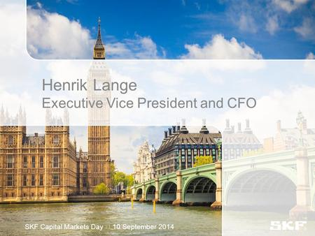 Henrik Lange Executive Vice President and CFO SKF Capital Markets Day 10 September 2014.