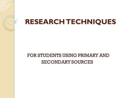 RESEARCH TECHNIQUES RESEARCH TECHNIQUES FOR STUDENTS USING PRIMARY AND SECONDARY SOURCES.