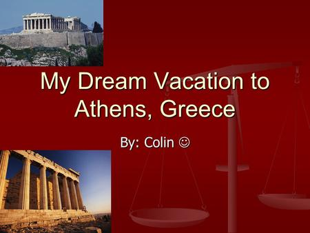 My Dream Vacation to Athens, Greece By: Colin By: Colin.