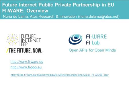 Open APIs for Open Minds Nuria de Lama, Atos Research & Innovation Future Internet Public Private Partnership in EU FI-WARE: Overview.