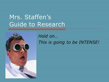 Mrs. Staffen's Guide to Research Hold on… This is going to be INTENSE!