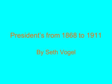 President's from 1868 to 1911 By Seth Vogel. The presidents from 1868 to 1911 played a large role in this time period for this was the beginning of the.