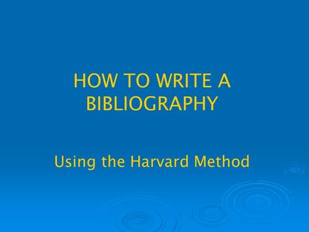 HOW TO WRITE A BIBLIOGRAPHY Using the Harvard Method.