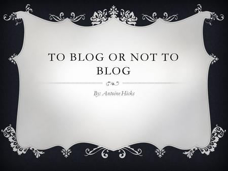 TO BLOG OR NOT TO BLOG By: Antoine Hicks WEB LOG (BLOG)  A Web log, also called a blog, is a Web site that people can create and use to write about.