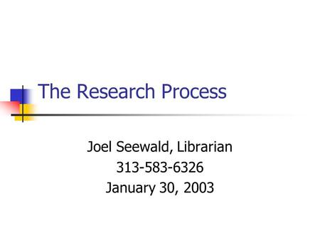 The Research Process Joel Seewald, Librarian 313-583-6326 January 30, 2003.