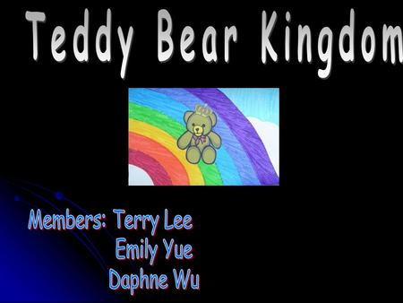 Teddy Bear Kingdom Members: Terry Lee Emily Yue Daphne Wu.
