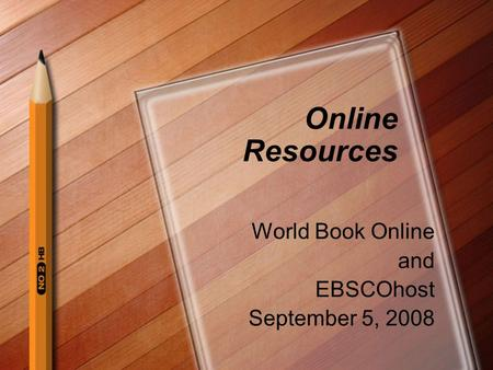 Online Resources World Book Online and EBSCOhost September 5, 2008.