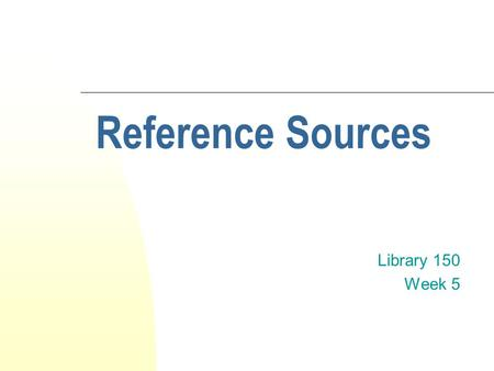 Reference Sources Library 150 Week 5. What is a reference source? A reference source is an information source that's designed to be referred to for pieces.