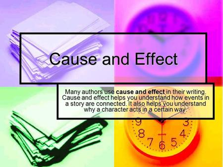 Cause and Effect Many authors use cause and effect in their writing. Cause and effect helps you understand how events in a story are connected. It also.