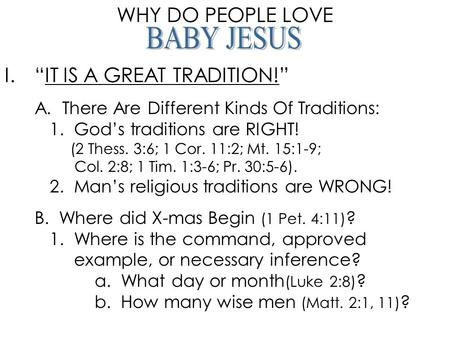 "WHY DO PEOPLE LOVE I.""IT IS A GREAT TRADITION!"" A. There Are Different Kinds Of Traditions: 1. God's traditions are RIGHT! (2 Thess. 3:6; 1 Cor. 11:2;"