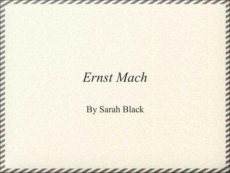 Ernst Mach By Sarah Black. Background In college, Mach studied and received a degree in physics, and after college he was employed as a lecturer for students.