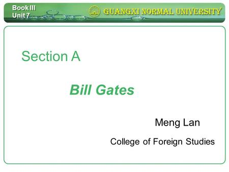 Book III Unit 7 Section <strong>A</strong> <strong>Bill</strong> <strong>Gates</strong> Meng Lan College of Foreign Studies.