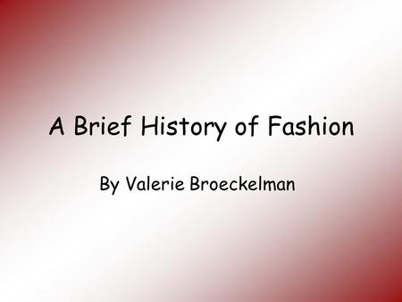 A Brief History of Fashion By Valerie Broeckelman.