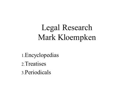 Legal Research Mark Kloempken 1. Encyclopedias 2. Treatises 3. Periodicals.