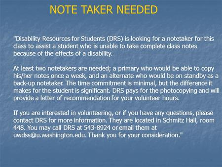 Disability Resources for Students (DRS) is looking for a notetaker for this class to assist a student who is unable to take complete class notes because.