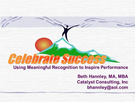 Using Meaningful Recognition to Inspire Performance Beth Hannley, MA, MBA Catalyst Consulting, Inc