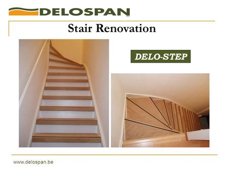 DELO-STEP Stair Renovation www.delospan.be. How to renovate this stair ? Option 1 : varnishing 4 week-ends approximately 150 € varnish + filling Option.