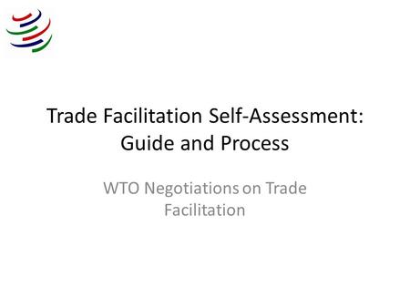 Trade Facilitation Self-Assessment: Guide and Process WTO Negotiations on Trade Facilitation.