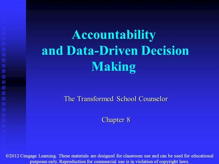 Accountability and Data-Driven Decision Making The Transformed School Counselor Chapter 8 ©2012 Cengage Learning. These materials are designed for classroom.