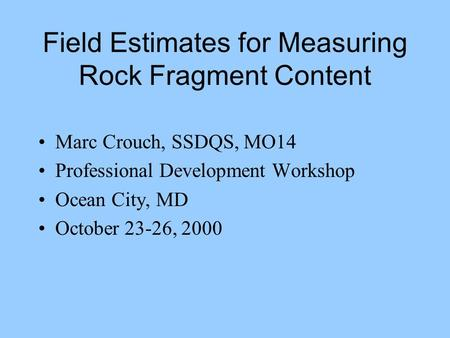 Field Estimates for Measuring Rock Fragment Content Marc Crouch, SSDQS, MO14 Professional Development Workshop Ocean City, MD October 23-26, 2000.