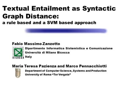 Textual Entailment as Syntactic Graph Distance: a rule based and a SVM based approach Fabio Massimo Zanzotto Dipartimento Informatica Sistemistica e Comunicazione.