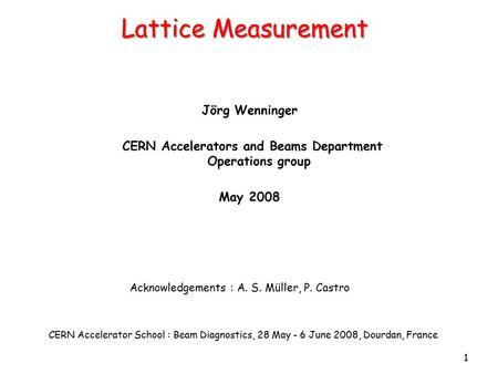 1 Lattice <strong>Measurement</strong> Jörg Wenninger CERN Accelerators and Beams Department Operations group May 2008 CERN Accelerator School : Beam Diagnostics, 28 May.